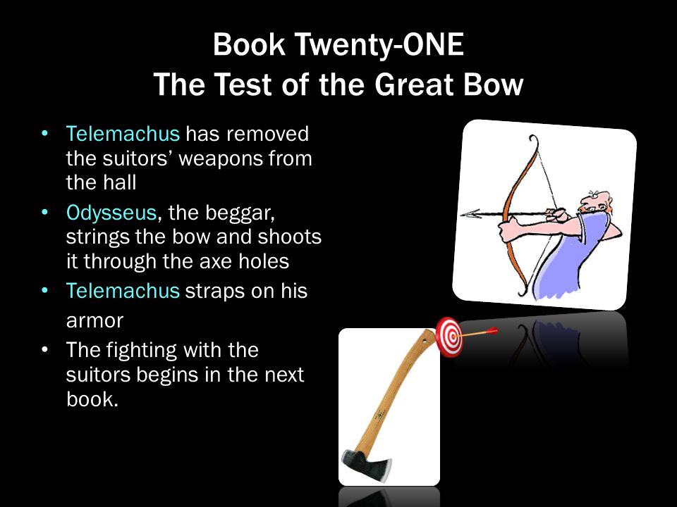Book Twenty-ONE The Test of the Great Bow Telemachus has removed the suitors' weapons from the hall Odysseus, the beggar, strings the bow and shoots i