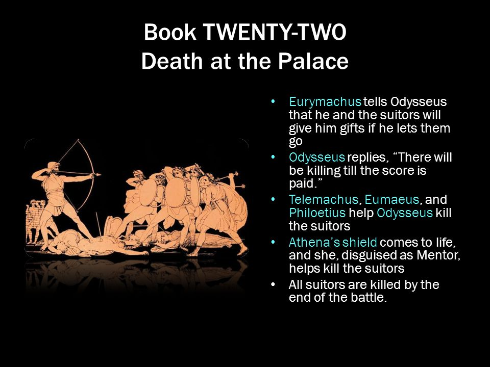 """Book TWENTY-TWO Death at the Palace Eurymachus tells Odysseus that he and the suitors will give him gifts if he lets them go Odysseus replies, """"There"""