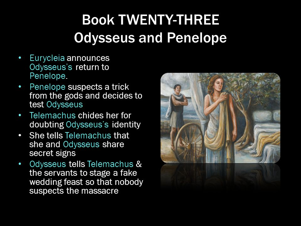 Book TWENTY-THREE Odysseus and Penelope Eurycleia announces Odysseus's return to Penelope. Penelope suspects a trick from the gods and decides to test