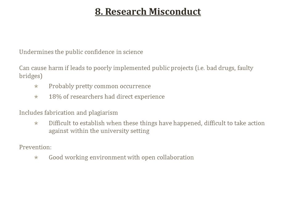 8. Research Misconduct Undermines the public confidence in science Can cause harm if leads to poorly implemented public projects (i.e. bad drugs, faul