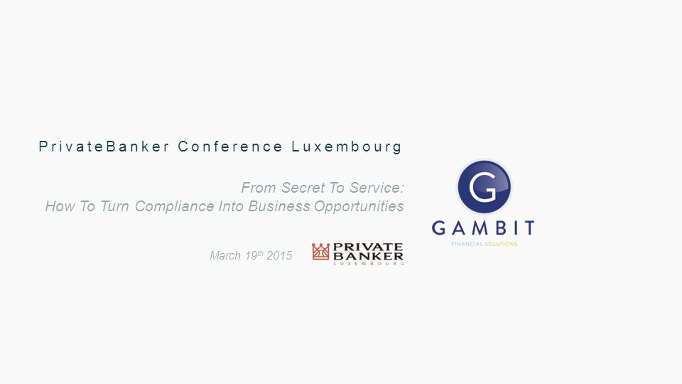 From Secret To Service: How To Turn Compliance Into Business Opportunities March 19 th 2015 PrivateBanker Conference Luxembourg