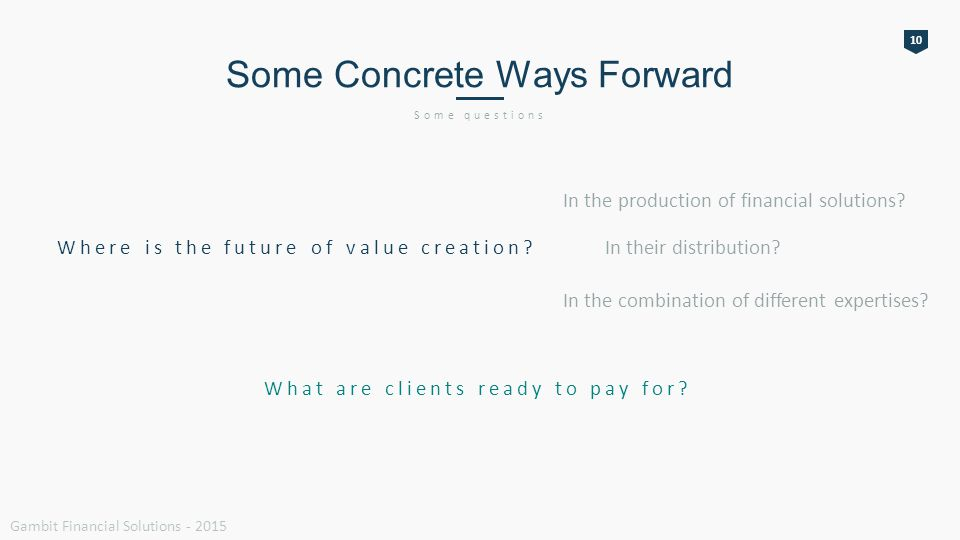 10 Some Concrete Ways Forward Some questions Gambit Financial Solutions - 2015 Where is the future of value creation.