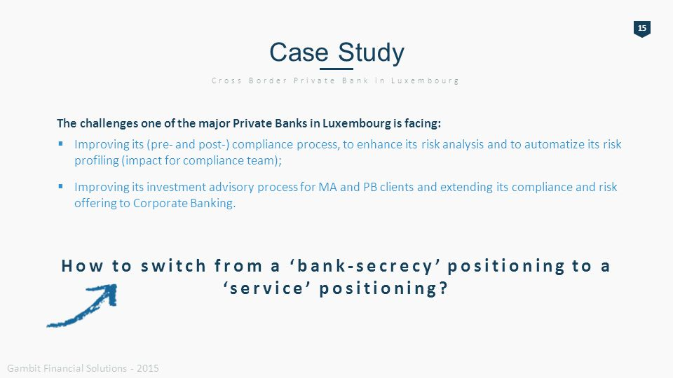 15 Case Study Cross Border Private Bank in Luxembourg How to switch from a 'bank-secrecy' positioning to a 'service' positioning.