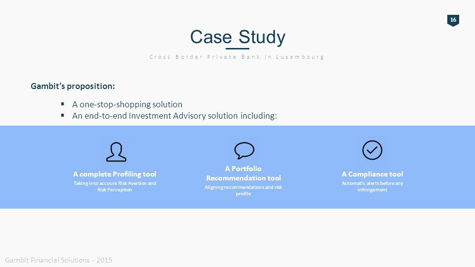 16 Case Study Cross Border Private Bank in Luxembourg Gambit Financial Solutions - 2015 Gambit's proposition:  A one-stop-shopping solution  An end-to-end Investment Advisory solution including: A complete Profiling tool Taking into account Risk Aversion and Risk Perception A Compliance tool Automatic alerts before any infringement A Portfolio Recommendation tool Aligning recommendations and risk profile