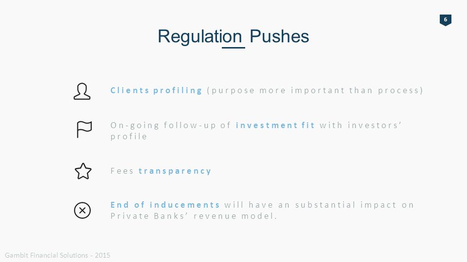 6 Regulation Pushes Clients profiling (purpose more important than process) On-going follow-up of investment fit with investors' profile Fees transparency End of inducements will have an substantial impact on Private Banks' revenue model.