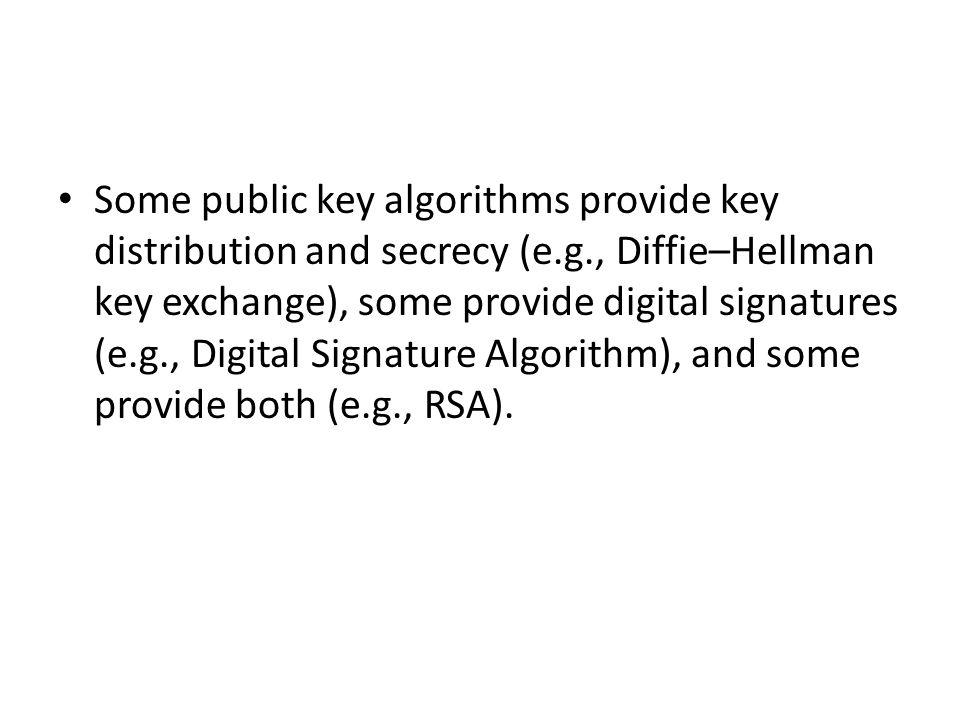 Some public key algorithms provide key distribution and secrecy (e.g., Diffie–Hellman key exchange), some provide digital signatures (e.g., Digital Signature Algorithm), and some provide both (e.g., RSA).
