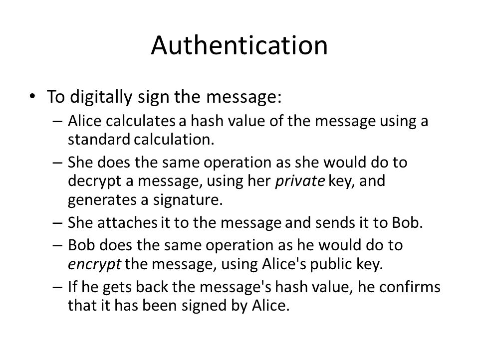 Authentication To digitally sign the message: – Alice calculates a hash value of the message using a standard calculation.