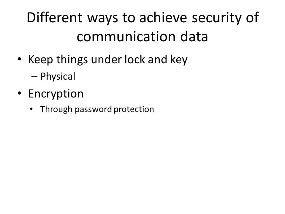 Different ways to achieve security of communication data Keep things under lock and key – Physical Encryption Through password protection