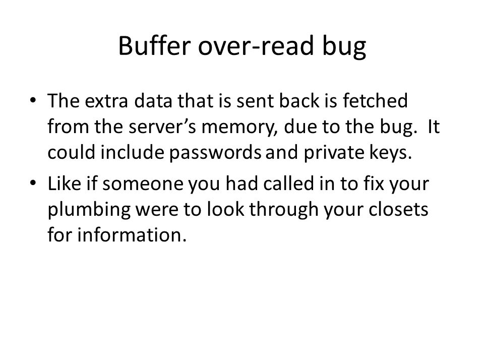 Buffer over-read bug The extra data that is sent back is fetched from the server's memory, due to the bug.