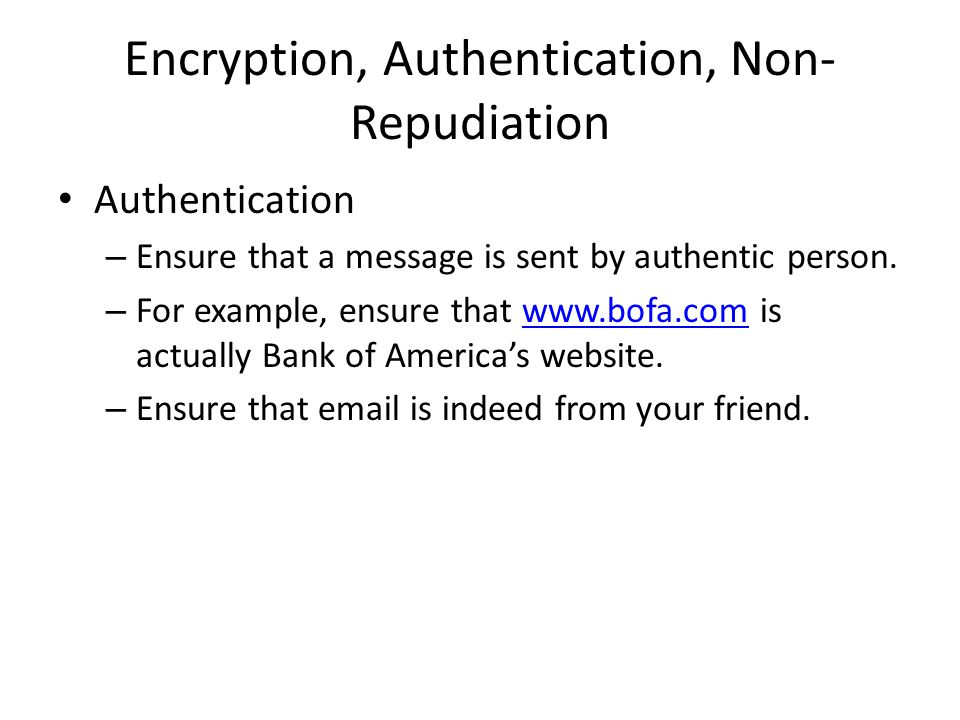 Encryption, Authentication, Non- Repudiation Authentication – Ensure that a message is sent by authentic person.