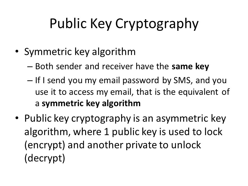 Public Key Cryptography Symmetric key algorithm – Both sender and receiver have the same key – If I send you my email password by SMS, and you use it to access my email, that is the equivalent of a symmetric key algorithm Public key cryptography is an asymmetric key algorithm, where 1 public key is used to lock (encrypt) and another private to unlock (decrypt)