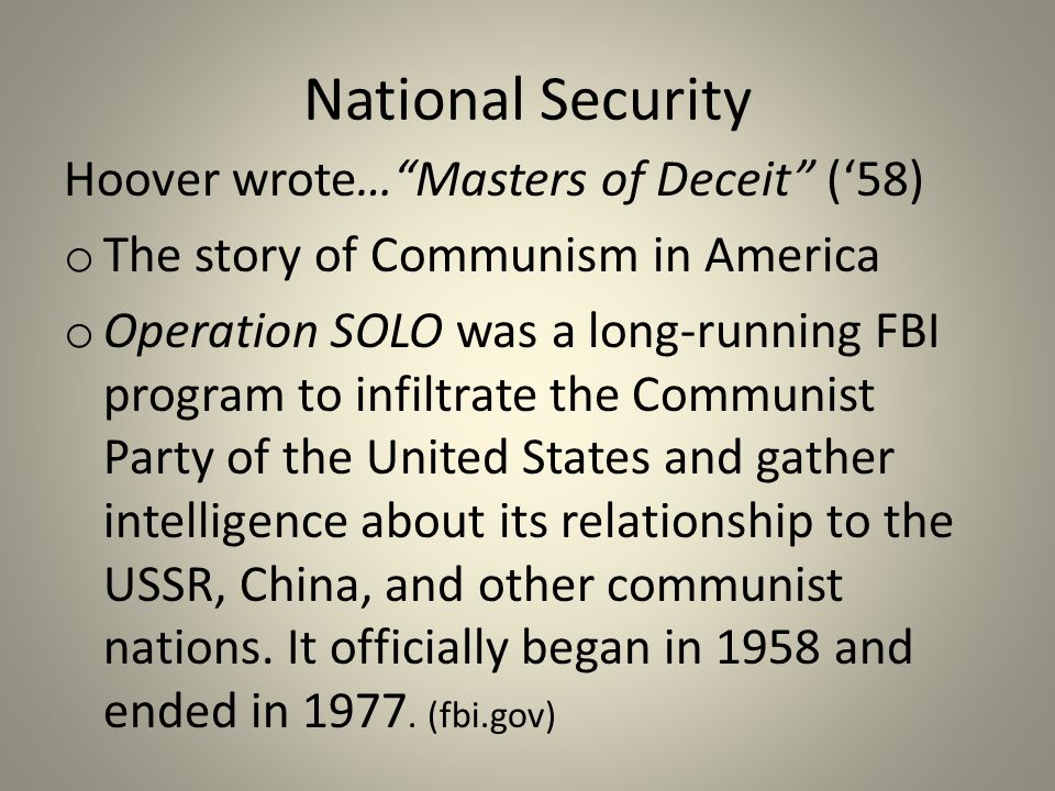 National Security Hoover wrote… Masters of Deceit ('58) o The story of Communism in America o Operation SOLO was a long-running FBI program to infiltrate the Communist Party of the United States and gather intelligence about its relationship to the USSR, China, and other communist nations.