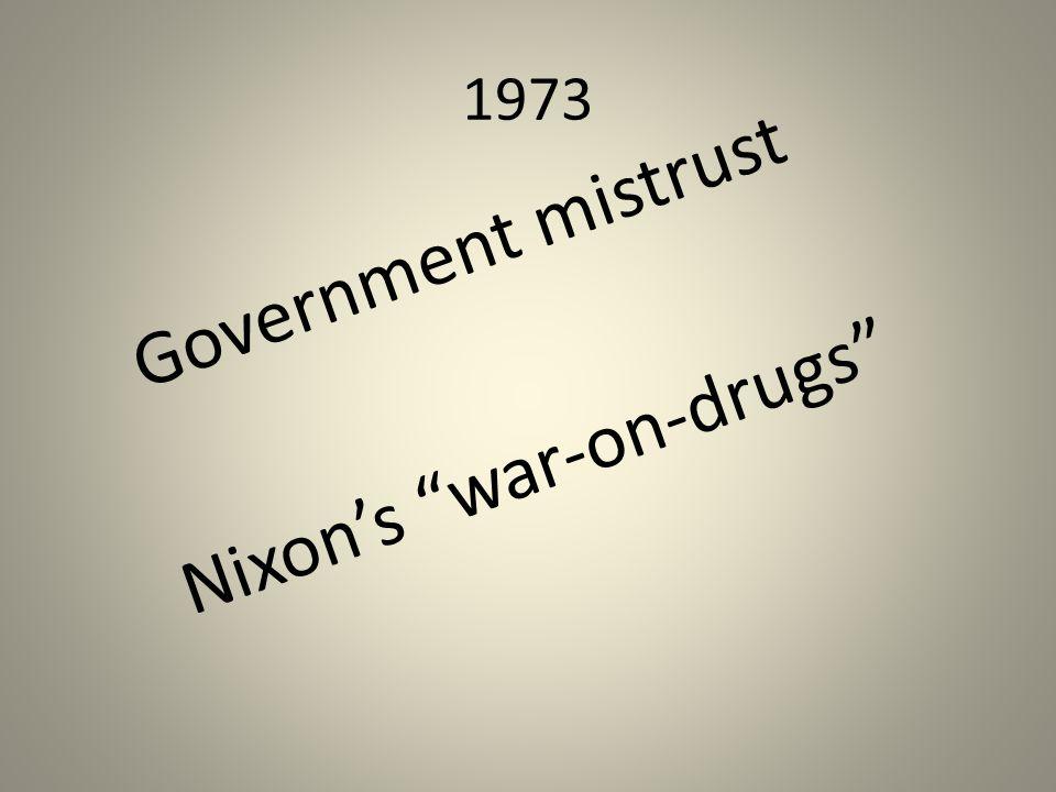 1973 Government mistrust Nixon's war-on-drugs