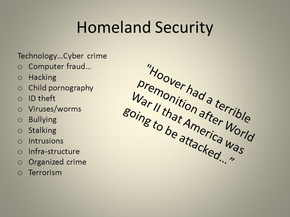 Homeland Security Technology…Cyber crime o Computer fraud… o Hacking o Child pornography o ID theft o Viruses/worms o Bullying o Stalking o Intrusions o Infra-structure o Organized crime o Terrorism Hoover had a terrible premonition after World War II that America was going to be attacked…