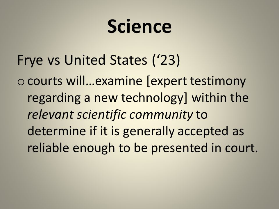 Science Frye vs United States ('23) o courts will…examine [expert testimony regarding a new technology] within the relevant scientific community to determine if it is generally accepted as reliable enough to be presented in court.