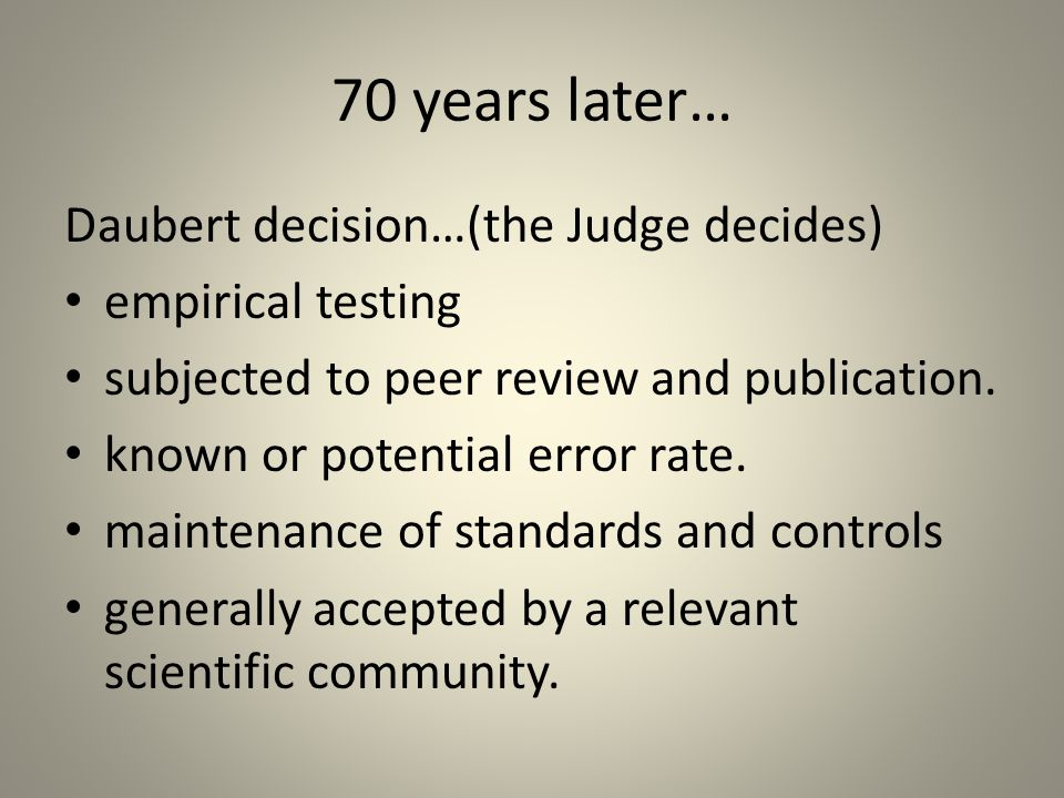 70 years later… Daubert decision…(the Judge decides) empirical testing subjected to peer review and publication.