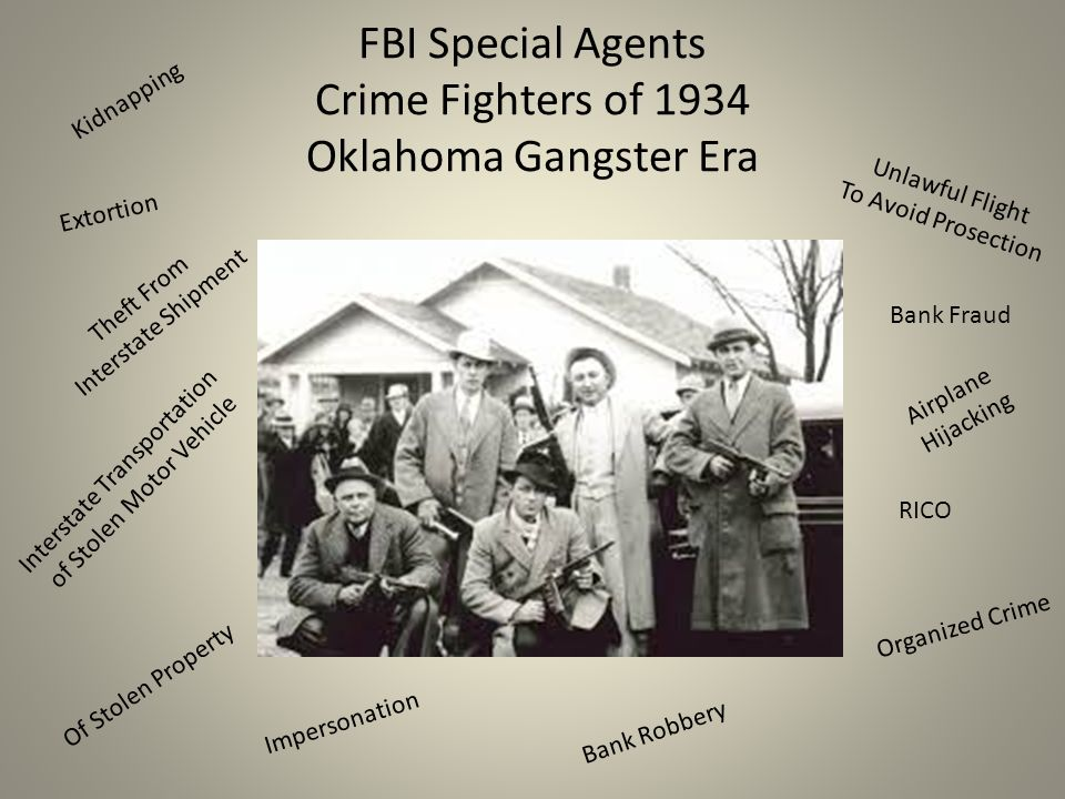 FBI Special Agents Crime Fighters of 1934 Oklahoma Gangster Era Kidnapping Extortion Theft From Interstate Shipment Interstate Transportation of Stolen Motor Vehicle Of Stolen Property Impersonation Bank Robbery Unlawful Flight To Avoid Prosection Bank Fraud Airplane Hijacking RICO Organized Crime