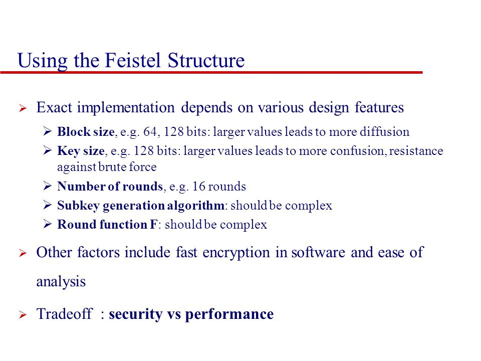 Using the Feistel Structure  Exact implementation depends on various design features  Block size, e.g.