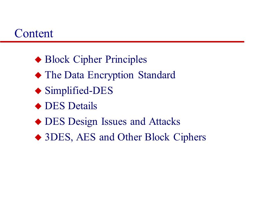 Content u Block Cipher Principles u The Data Encryption Standard u Simplified-DES u DES Details u DES Design Issues and Attacks u 3DES, AES and Other Block Ciphers