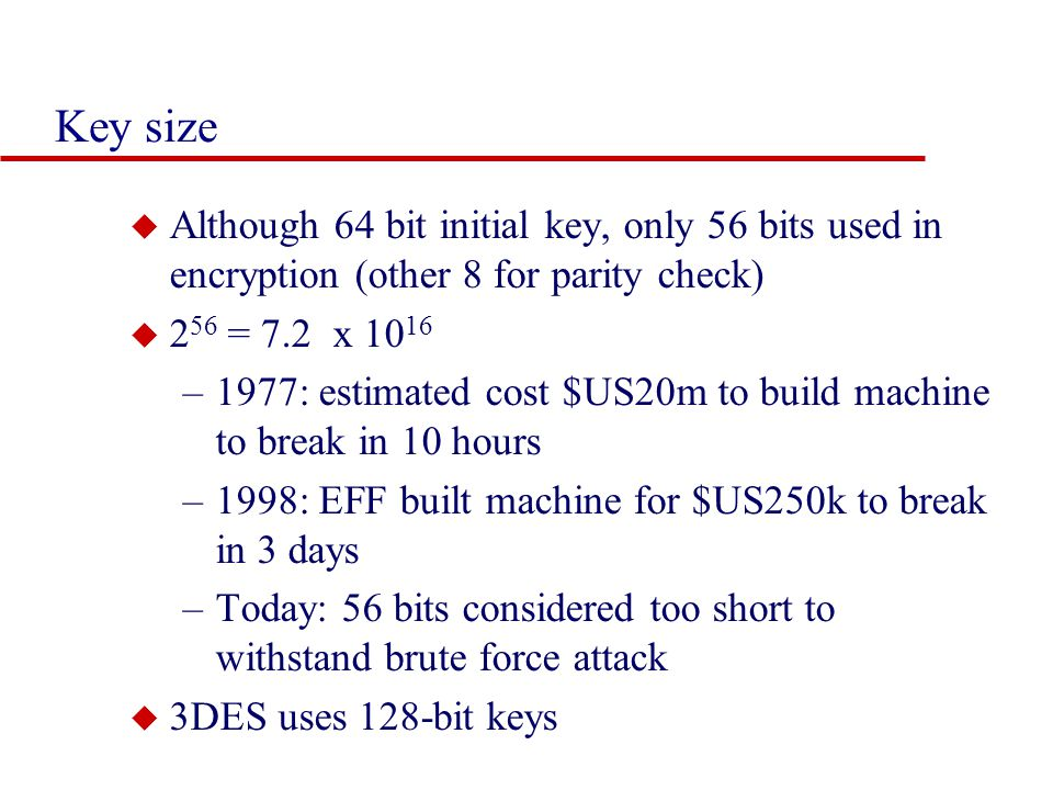 Key size u Although 64 bit initial key, only 56 bits used in encryption (other 8 for parity check) u 2 56 = 7.2 x 10 16 –1977: estimated cost $US20m to build machine to break in 10 hours –1998: EFF built machine for $US250k to break in 3 days –Today: 56 bits considered too short to withstand brute force attack u 3DES uses 128-bit keys