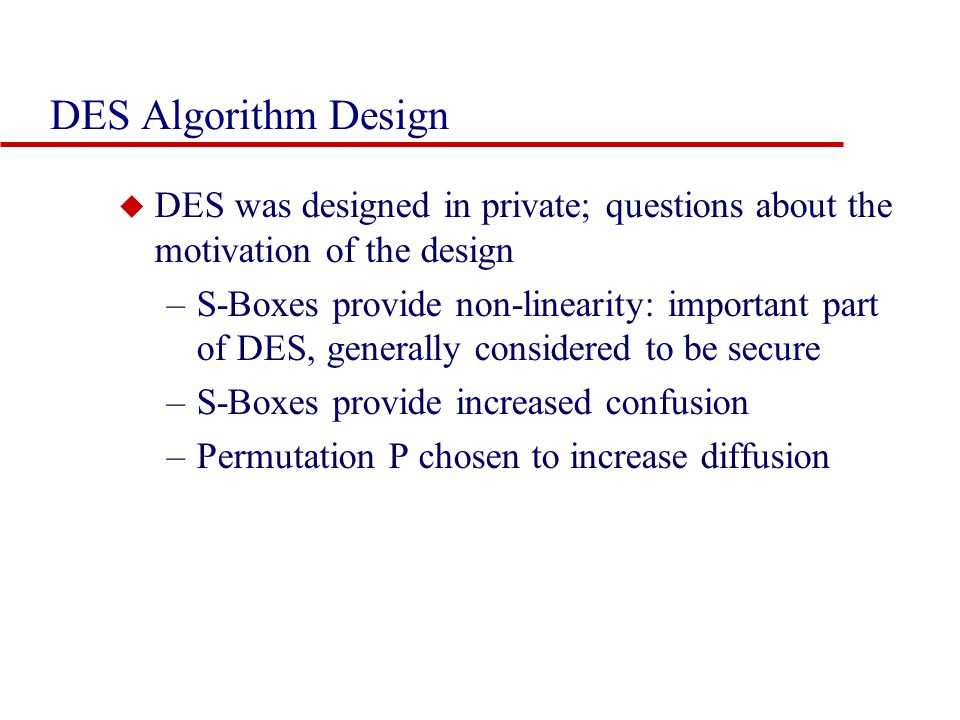 DES Algorithm Design u DES was designed in private; questions about the motivation of the design –S-Boxes provide non-linearity: important part of DES, generally considered to be secure –S-Boxes provide increased confusion –Permutation P chosen to increase diffusion
