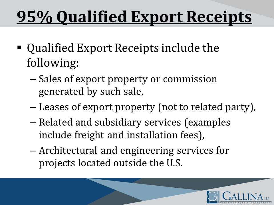95% Qualified Export Receipts  Qualified Export Receipts include the following: – Sales of export property or commission generated by such sale, – Leases of export property (not to related party), – Related and subsidiary services (examples include freight and installation fees), – Architectural and engineering services for projects located outside the U.S.