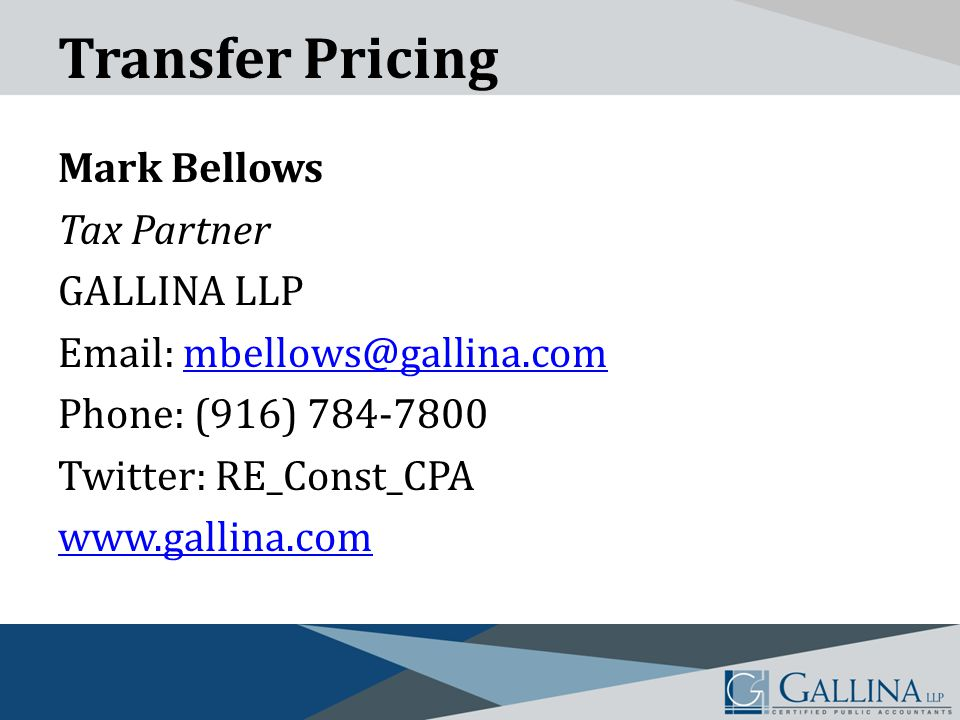 Transfer Pricing Mark Bellows Tax Partner GALLINA LLP Email: mbellows@gallina.commbellows@gallina.com Phone: (916) 784-7800 Twitter: RE_Const_CPA www.gallina.com