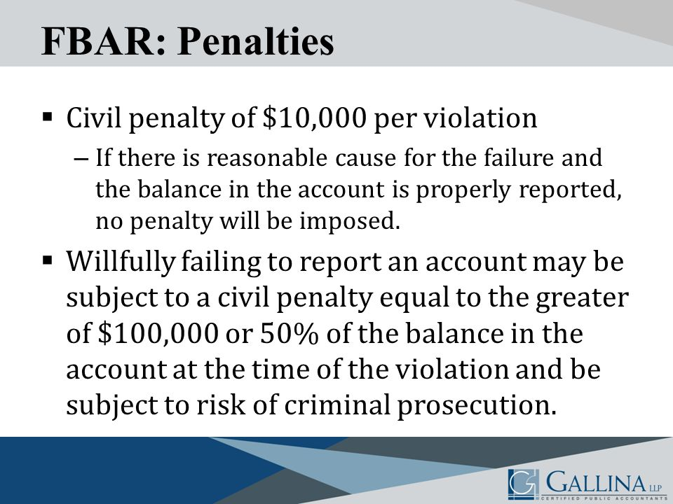 FBAR: Penalties  Civil penalty of $10,000 per violation – If there is reasonable cause for the failure and the balance in the account is properly reported, no penalty will be imposed.