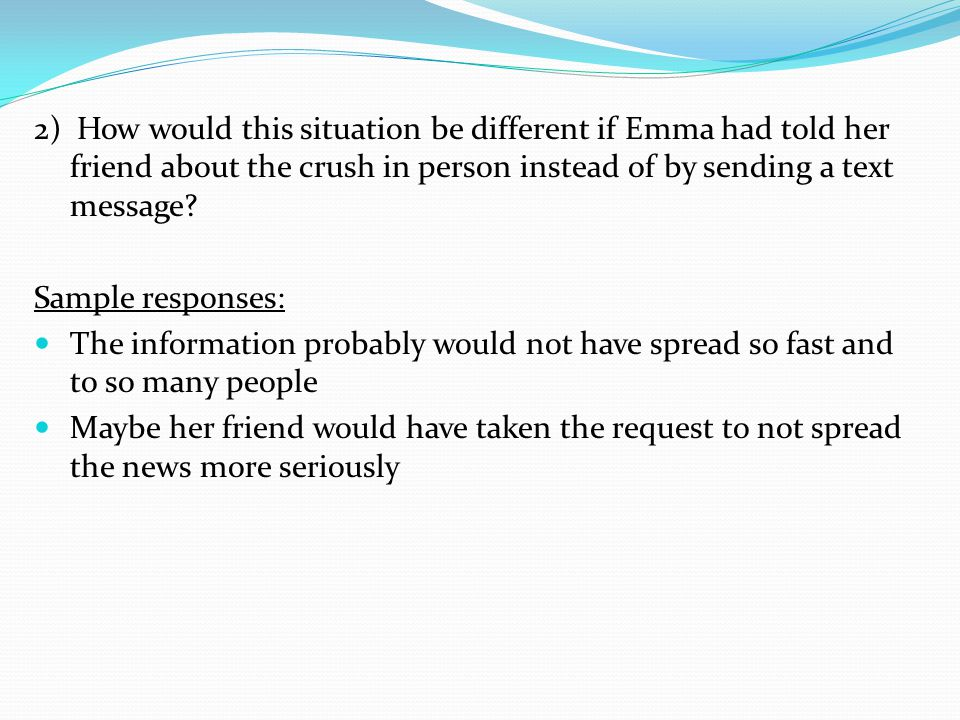 2) How would this situation be different if Emma had told her friend about the crush in person instead of by sending a text message? Sample responses: