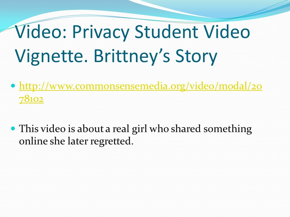 Video: Privacy Student Video Vignette. Brittney's Story http://www.commonsensemedia.org/video/modal/20 78102 http://www.commonsensemedia.org/video/mod