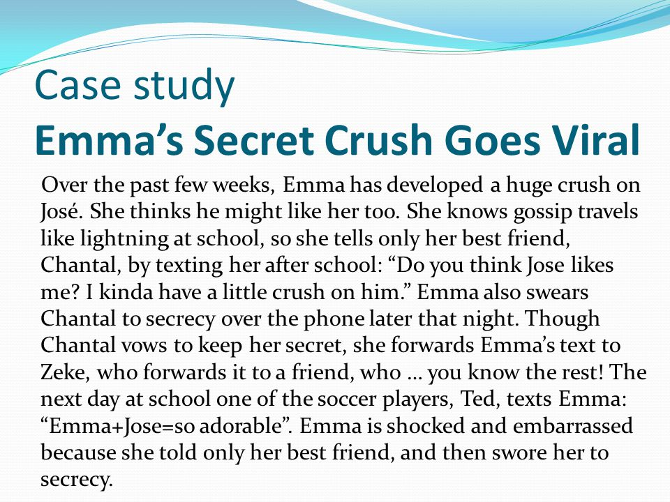 Case study Emma's Secret Crush Goes Viral Over the past few weeks, Emma has developed a huge crush on José. She thinks he might like her too. She know
