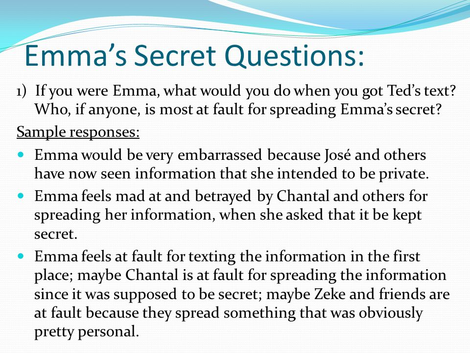 Emma's Secret Questions: 1) If you were Emma, what would you do when you got Ted's text? Who, if anyone, is most at fault for spreading Emma's secret?