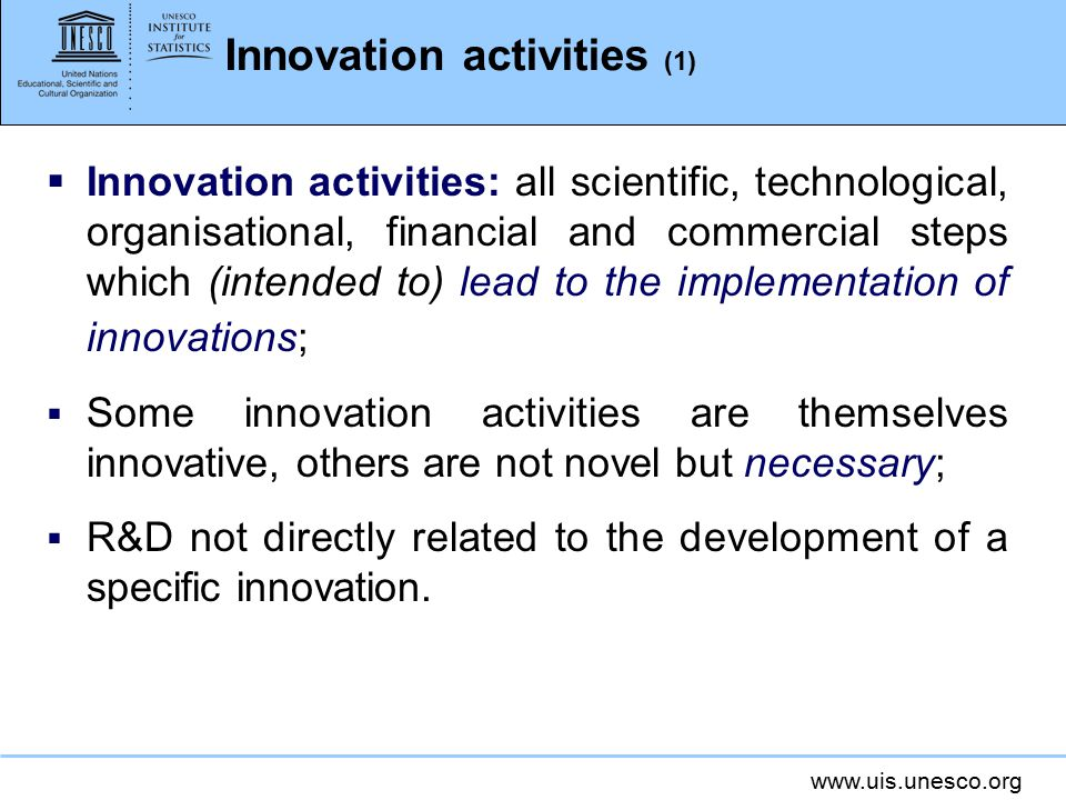 www.uis.unesco.org Innovation activities (2)  For product and process innovations: Intramural (in-house) R&D; Acquisition of (extramural) R&D; Acquisition of other external knowledge; Acquisition of machinery, equipment and other capital goods; Other preparations for product and process innovations; Market preparations for product innovations; Training.