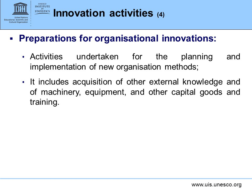 www.uis.unesco.org Kinds of innovation activities  Successful - resulted in the implementation of a new innovation (not necessarily commercially successful);  Ongoing - work in progress, which has not yet resulted in the implementation of an innovation;  Abandoned - before the implementation of an innovation.