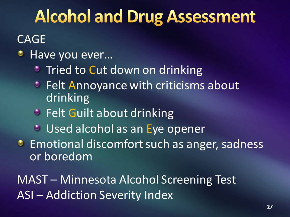 CAGE Have you ever… Tried to Cut down on drinking Felt Annoyance with criticisms about drinking Felt Guilt about drinking Used alcohol as an Eye opener Emotional discomfort such as anger, sadness or boredom MAST – Minnesota Alcohol Screening Test ASI – Addiction Severity Index 27