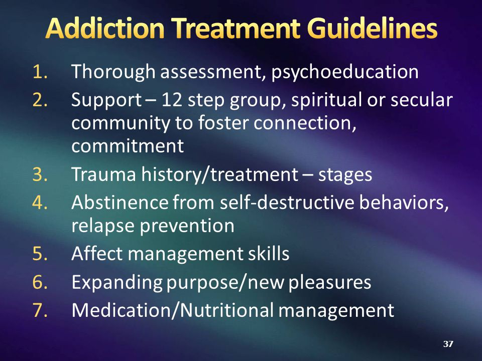 1.Thorough assessment, psychoeducation 2.Support – 12 step group, spiritual or secular community to foster connection, commitment 3.Trauma history/treatment – stages 4.Abstinence from self-destructive behaviors, relapse prevention 5.Affect management skills 6.Expanding purpose/new pleasures 7.Medication/Nutritional management 37