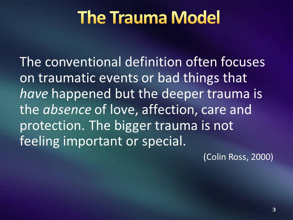 The conventional definition often focuses on traumatic events or bad things that have happened but the deeper trauma is the absence of love, affection, care and protection.