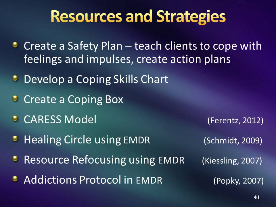 Create a Safety Plan – teach clients to cope with feelings and impulses, create action plans Develop a Coping Skills Chart Create a Coping Box CARESS Model (Ferentz, 2012) Healing Circle using EMDR (Schmidt, 2009) Resource Refocusing using EMDR (Kiessling, 2007) Addictions Protocol in EMDR (Popky, 2007) 41