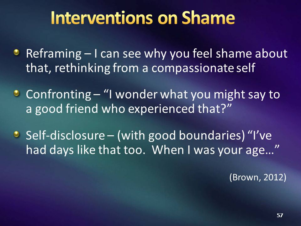 Reframing – I can see why you feel shame about that, rethinking from a compassionate self Confronting – I wonder what you might say to a good friend who experienced that? Self-disclosure – (with good boundaries) I've had days like that too.