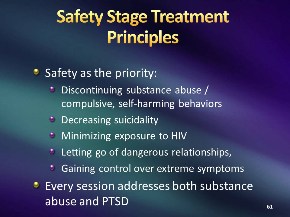 Safety as the priority: Discontinuing substance abuse / compulsive, self-harming behaviors Decreasing suicidality Minimizing exposure to HIV Letting go of dangerous relationships, Gaining control over extreme symptoms Every session addresses both substance abuse and PTSD 61