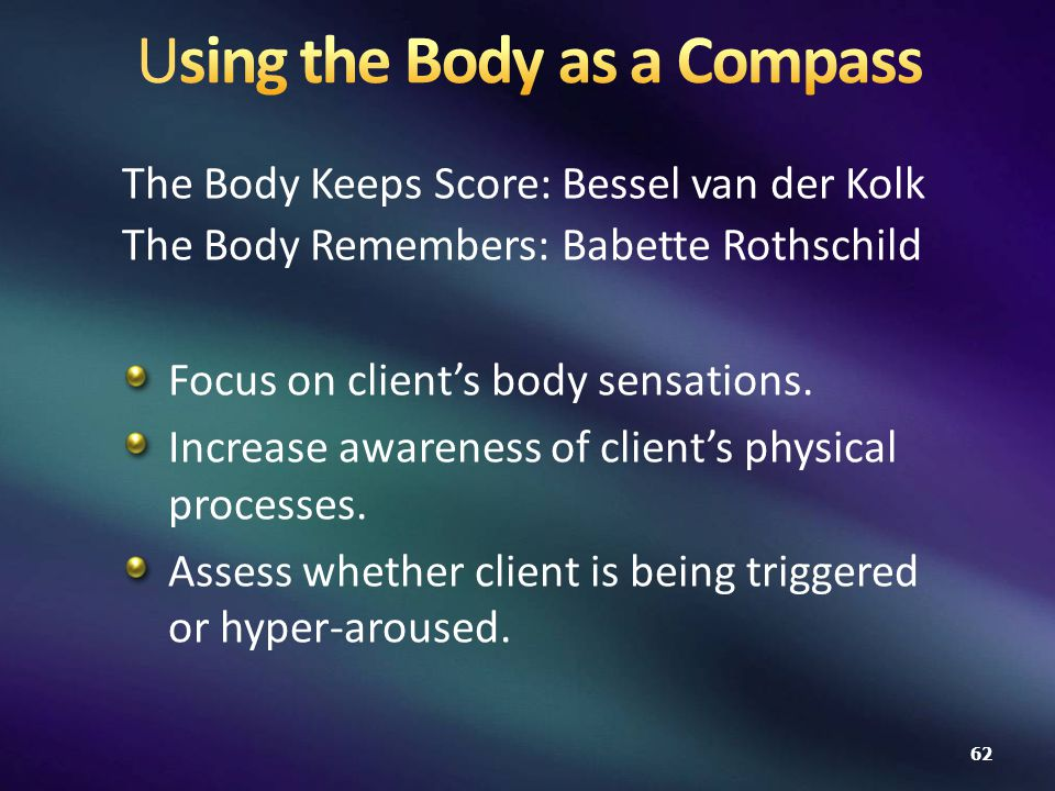The Body Keeps Score: Bessel van der Kolk The Body Remembers: Babette Rothschild Focus on client's body sensations.