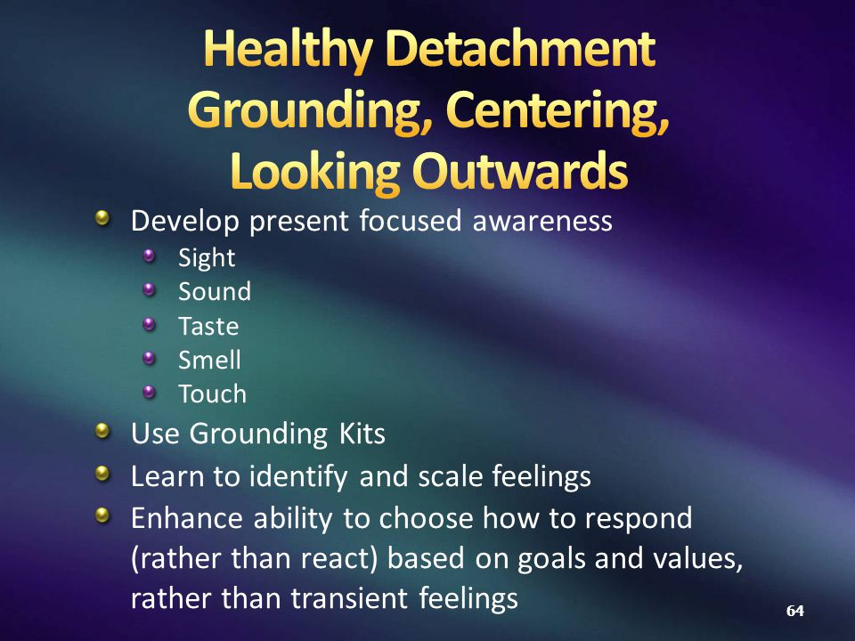 Develop present focused awareness Sight Sound Taste Smell Touch Use Grounding Kits Learn to identify and scale feelings Enhance ability to choose how to respond (rather than react) based on goals and values, rather than transient feelings 64
