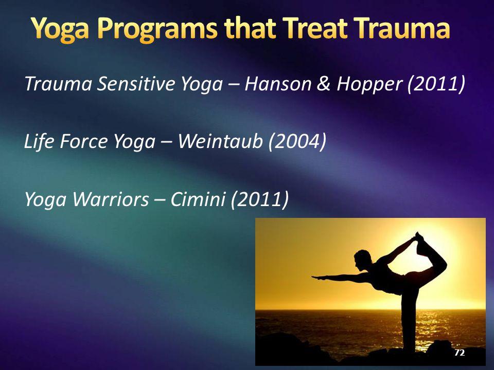 Trauma Sensitive Yoga – Hanson & Hopper (2011) Life Force Yoga – Weintaub (2004) Yoga Warriors – Cimini (2011) 72