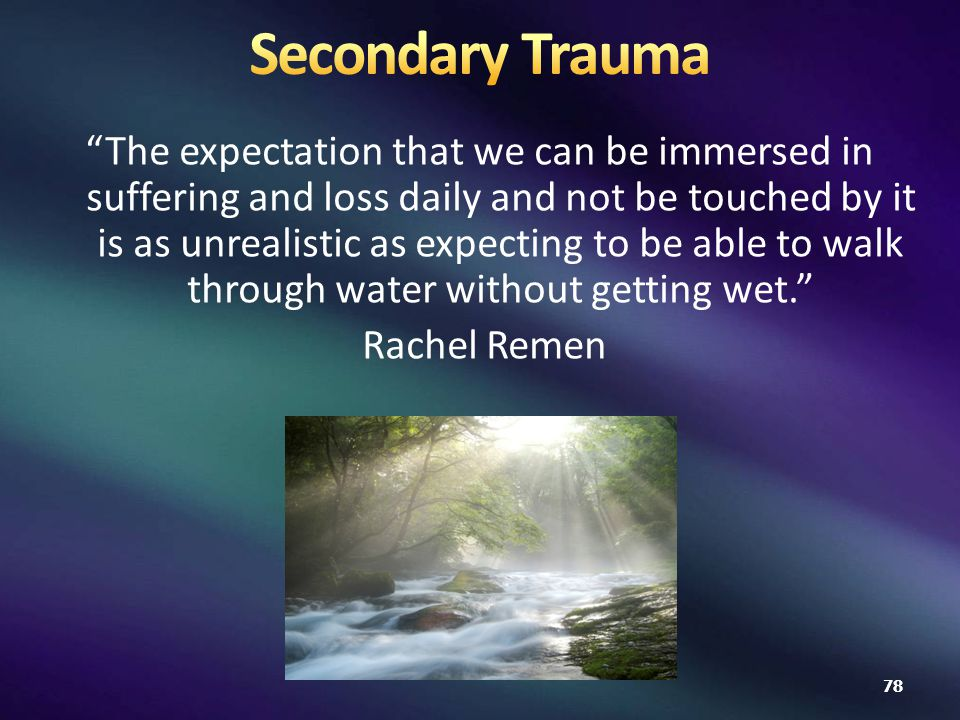 The expectation that we can be immersed in suffering and loss daily and not be touched by it is as unrealistic as expecting to be able to walk through water without getting wet. Rachel Remen 78