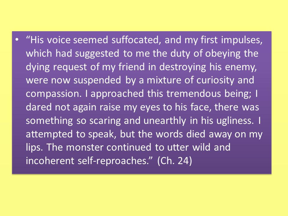 His voice seemed suffocated, and my first impulses, which had suggested to me the duty of obeying the dying request of my friend in destroying his enemy, were now suspended by a mixture of curiosity and compassion.
