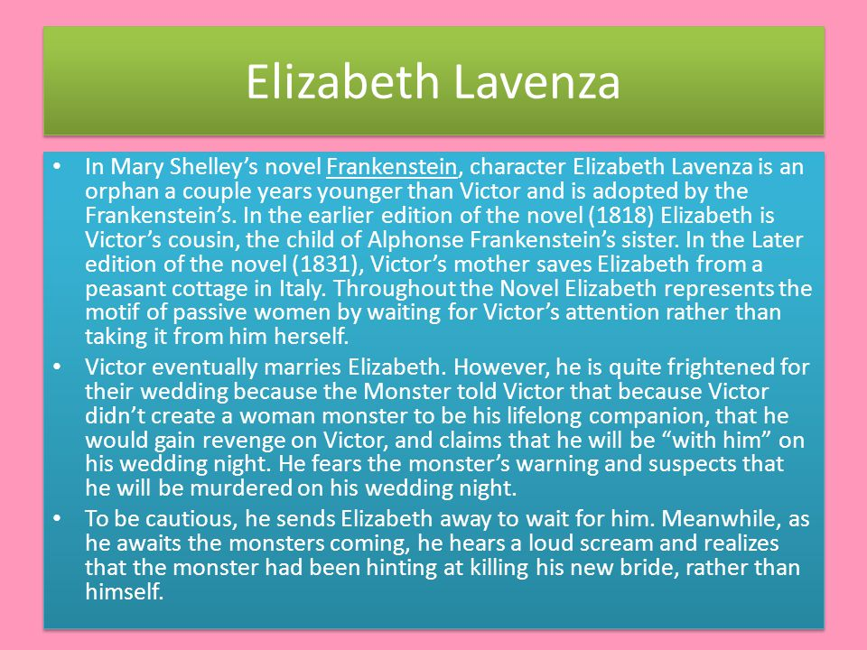 Elizabeth Lavenza In Mary Shelley's novel Frankenstein, character Elizabeth Lavenza is an orphan a couple years younger than Victor and is adopted by the Frankenstein's.