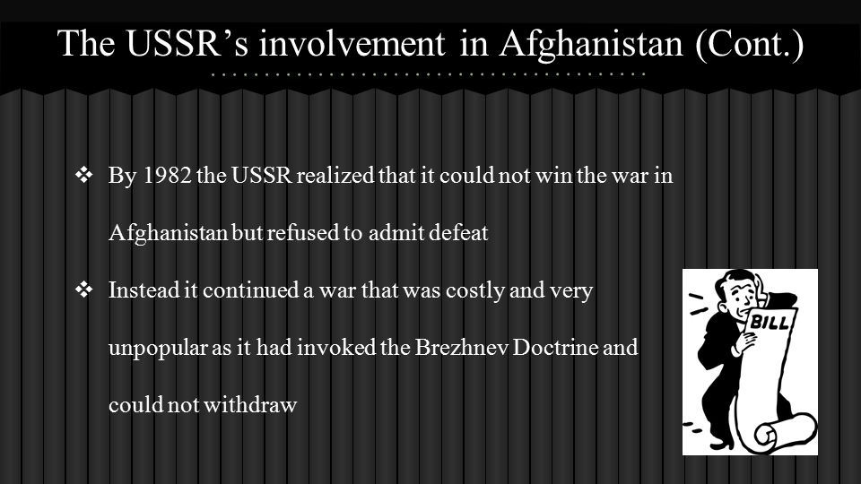 ❖ By 1982 the USSR realized that it could not win the war in Afghanistan but refused to admit defeat ❖ Instead it continued a war that was costly and very unpopular as it had invoked the Brezhnev Doctrine and could not withdraw The USSR's involvement in Afghanistan (Cont.)