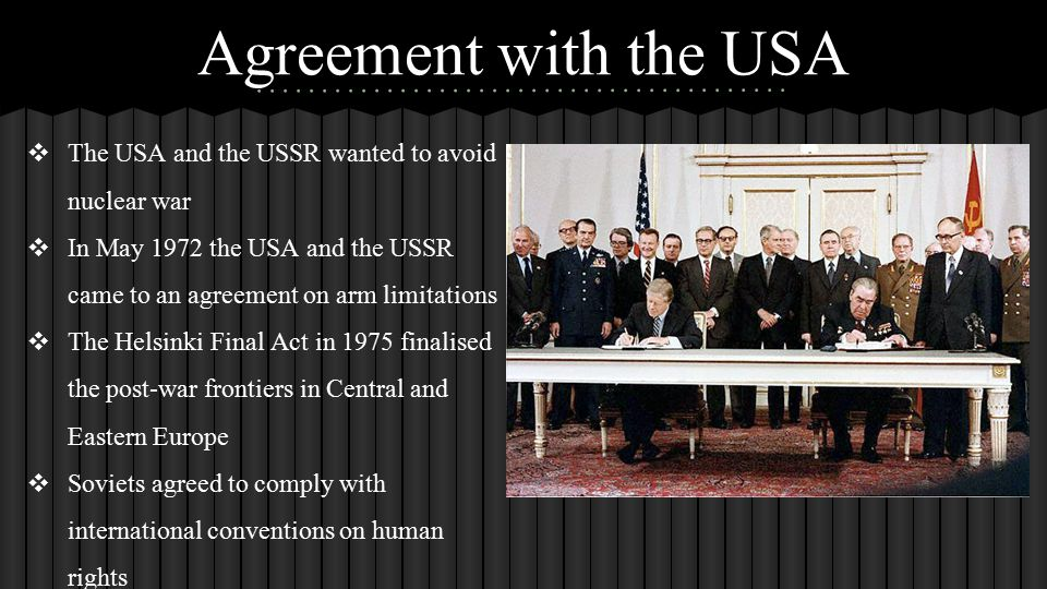 Agreement with the USA ❖ The USA and the USSR wanted to avoid nuclear war ❖ In May 1972 the USA and the USSR came to an agreement on arm limitations ❖ The Helsinki Final Act in 1975 finalised the post-war frontiers in Central and Eastern Europe ❖ Soviets agreed to comply with international conventions on human rights