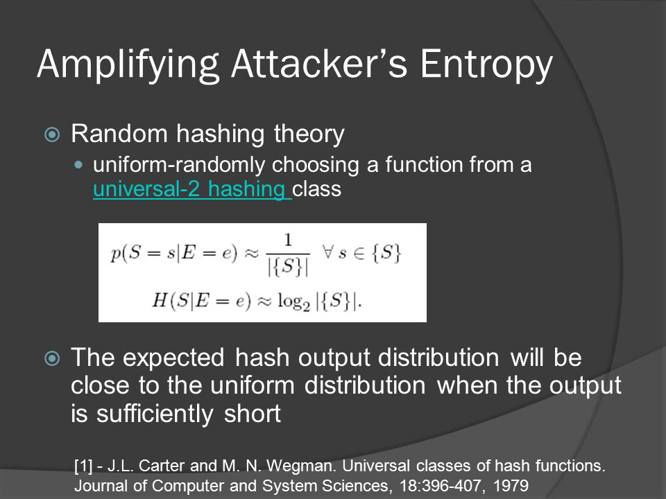 Amplifying Attacker's Entropy  Random hashing theory uniform-randomly choosing a function from a universal-2 hashing class universal-2 hashing  The expected hash output distribution will be close to the uniform distribution when the output is sufficiently short [1] - J.L.