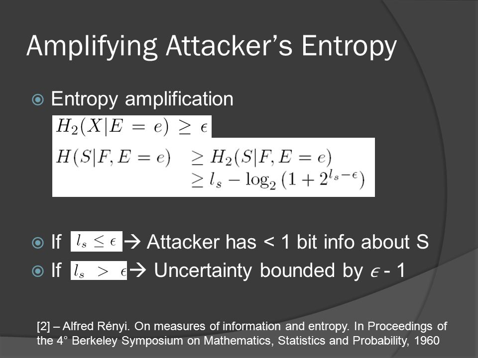 Amplifying Attacker's Entropy  Entropy amplification  If  Attacker has < 1 bit info about S  If  Uncertainty bounded by - 1 [2] – Alfred Rényi.